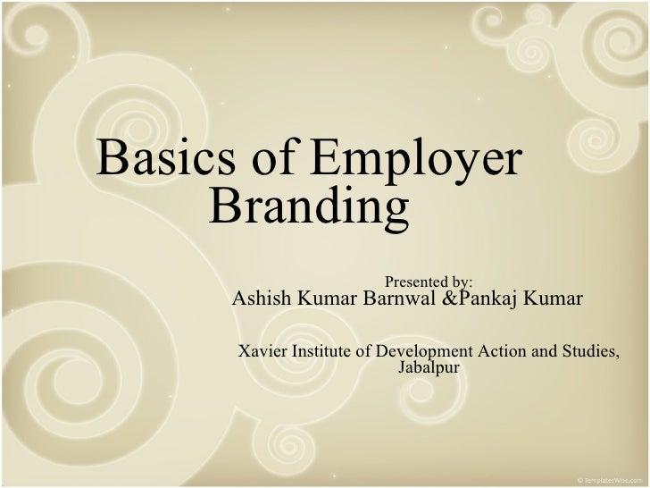 Basics of Employer Branding Presented by: Ashish Kumar Barnwal &Pankaj Kumar  Xavier Institute of Development Action and S...