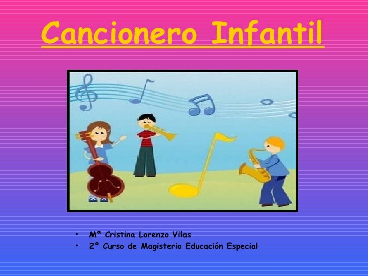 Cancionero Infantil <ul><li>Mª Cristina Lorenzo Vilas </li></ul><ul><li>2º Curso de Magisterio Educación Especial </li></ul>