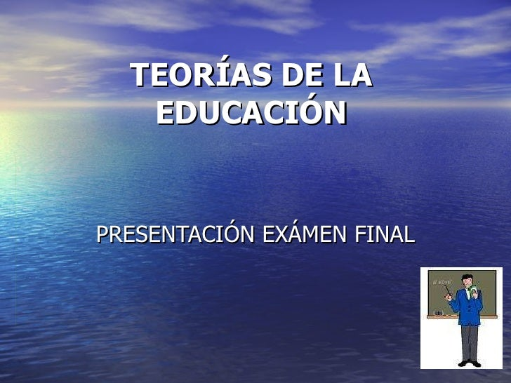 TEORÍAS DE LA EDUCACIÓN PRESENTACIÓN EXÁMEN FINAL