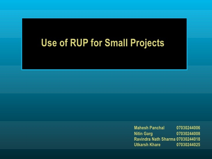 Use of RUP for Small Projects Mahesh Panchal 07030244006 Nitin Garg 07030244008 Ravindra Nath Sharma 07030244018 Utkarsh K...