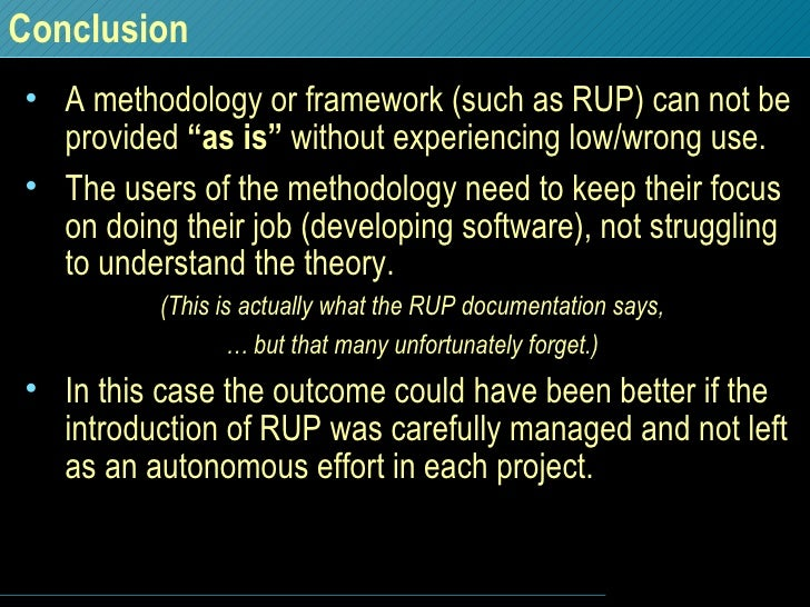 """Conclusion <ul><li>A methodology or framework (such as RUP) can not be provided  """"as is""""  without experiencing low/wrong u..."""