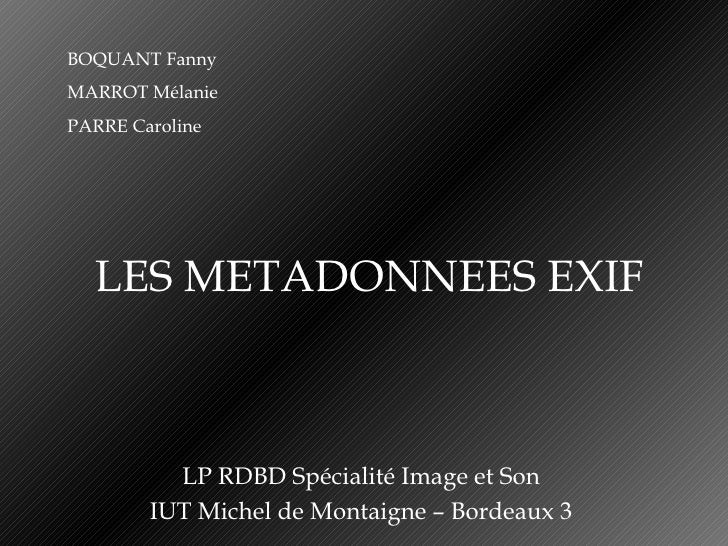 LES METADONNEES EXIF LP RDBD Spécialité Image et Son IUT Michel de Montaigne – Bordeaux 3 BOQUANT Fanny MARROT Mélanie PAR...