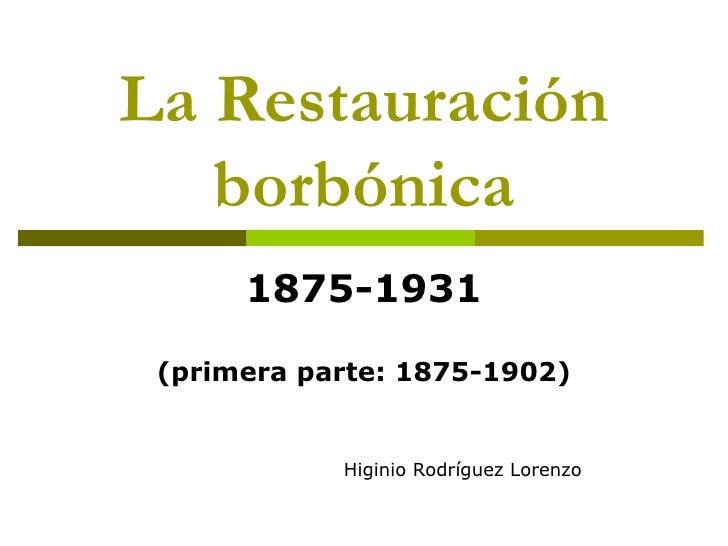 La Restauración borbónica 1875-1931 (primera parte: 1875-1902) Higinio Rodríguez Lorenzo