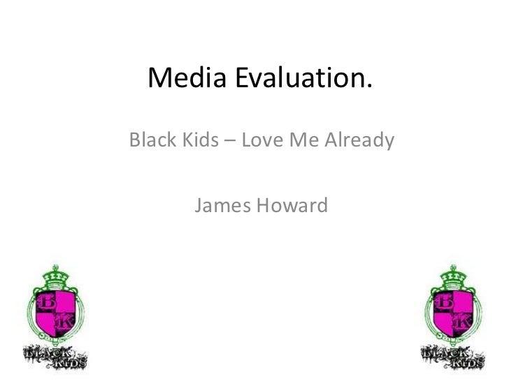 Media Evaluation.<br />Black Kids – Love Me Already <br />James Howard<br />