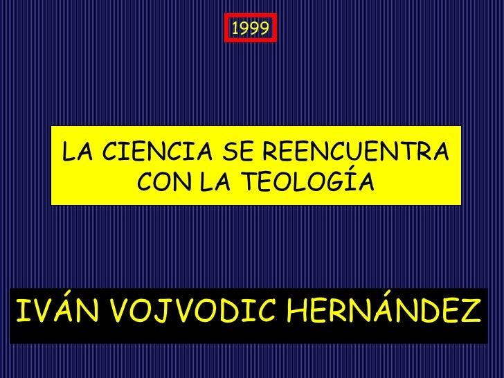 IVÁN VOJVODIC HERNÁNDEZ LA CIENCIA SE REENCUENTRA CON LA TEOLOGÍA 1999