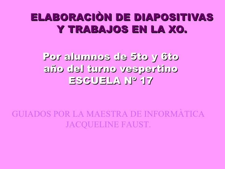 ELABORACIÒN DE DIAPOSITIVAS Y TRABAJOS EN LA XO. Por alumnos de 5to y 6to año del turno vespertino ESCUELA Nº 17 GUIADOS P...