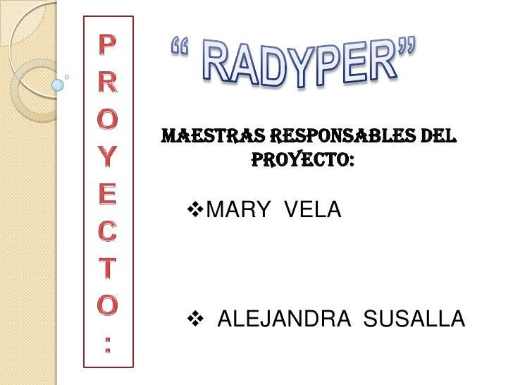 """PROYECTO:<br />"""" RADYPER""""<br />MAESTRAS RESPONSABLES DEL<br />                  PROYECTO:<br /><ul><li>MARY  VELA         ..."""