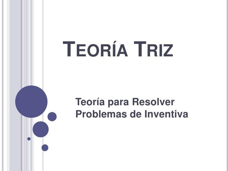 Teoría Triz<br />Teoría para Resolver Problemas de Inventiva <br />