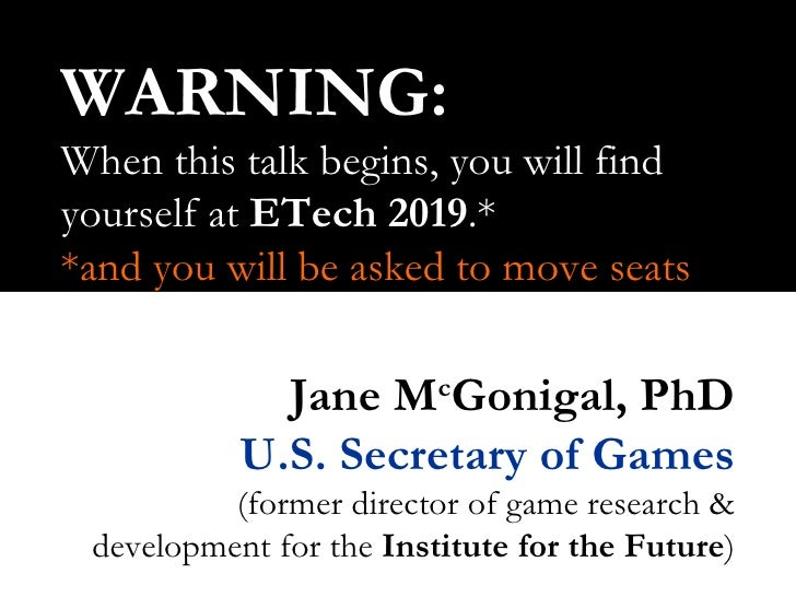 WARNING: When this talk begins, you will find yourself at  ETech   2019 .* *and you will be asked to move seats Jane M c G...