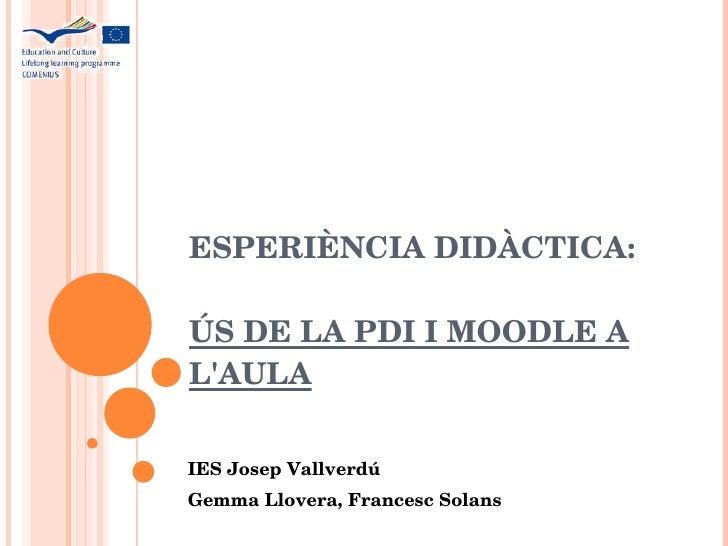 ESPERIÈNCIA DIDÀCTICA: ÚS DE LA PDI I MOODLE A L'AULA IES Josep Vallverdú Gemma Llovera, Francesc Solans