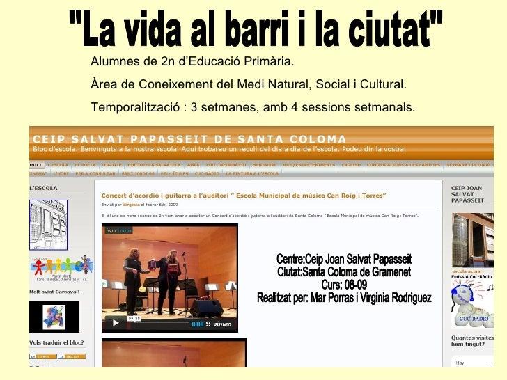 """""""La vida al barri i la ciutat"""" Centre:Ceip Joan Salvat Papasseit Ciutat:Santa Coloma de Gramenet Curs: 08-09 Rea..."""