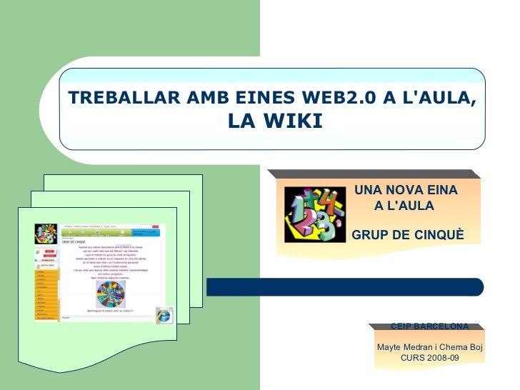TREBALLAR AMB EINES WEB2.0 A L'AULA, LA WIKI UNA NOVA EINA  A L'AULA GRUP DE CINQUÈ   CEIP BARCELONA Mayte Medran i Chema ...