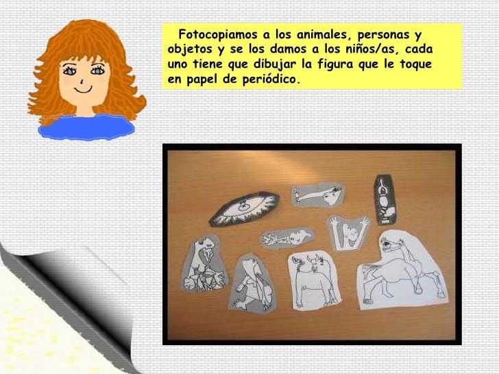 Fotocopiamos a los animales, personas y objetos y se los damos a los niños/as, cada  uno tiene que dibujar la figura que l...