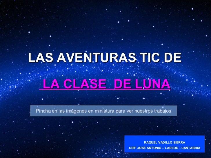 LAS AVENTURAS TIC DE  LA CLASE  DE LUNA Pincha en las imágenes en miniatura para ver nuestros trabajos RAQUEL VADILLO SIER...