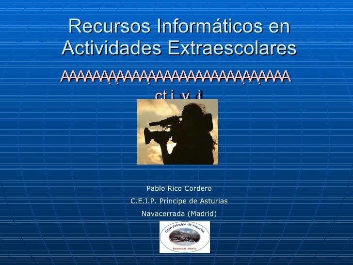 Recursos Informáticos en Actividades Extraescolares  Pablo Rico Cordero C.E.I.P. Prín...