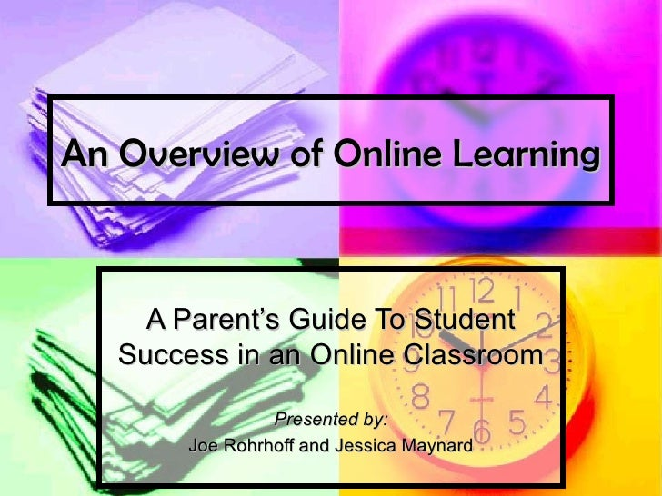 An Overview of Online Learning A Parent's Guide To Student Success in an Online Classroom Presented by: Joe Rohrhoff and J...