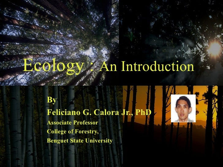 Ecology :  An Introduction By  Feliciano G. Calora Jr., PhD Associate Professor College of Forestry,  Benguet State Univer...