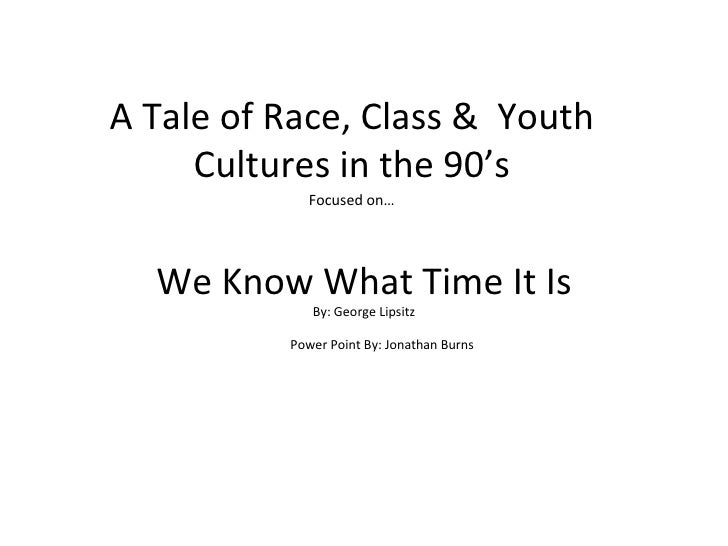 We Know What Time It Is By: George Lipsitz A Tale of Race, Class &  Youth Cultures in the 90's Focused on… Power Point By:...