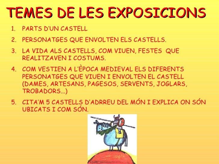 TEMES DE LES EXPOSICIONS <ul><li>PARTS D'UN CASTELL </li></ul><ul><li>PERSONATGES QUE ENVOLTEN ELS CASTELLS. </li></ul><ul...