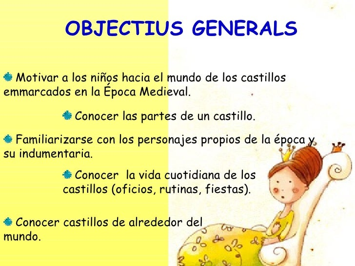 OBJECTIUS GENERALS <ul><li>Motivar a los niños hacia el mundo de los castillos emmarcados en la Época Medieval. </li></ul>...