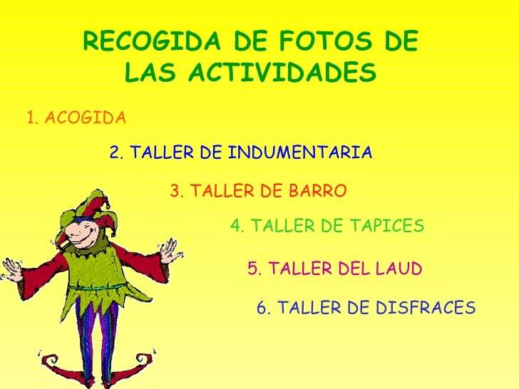 RECOGIDA DE FOTOS DE LAS ACTIVIDADES 1. ACOGIDA 2. TALLER DE INDUMENTARIA 3. TALLER DE BARRO 4. TALLER DE TAPICES 5. TALLE...