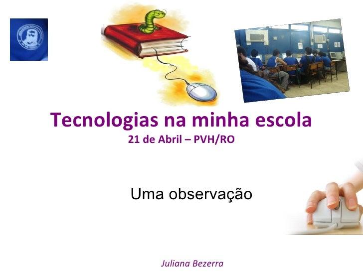 Tecnologias na minha escola 21 de Abril – PVH/RO Uma observação Juliana Bezerra