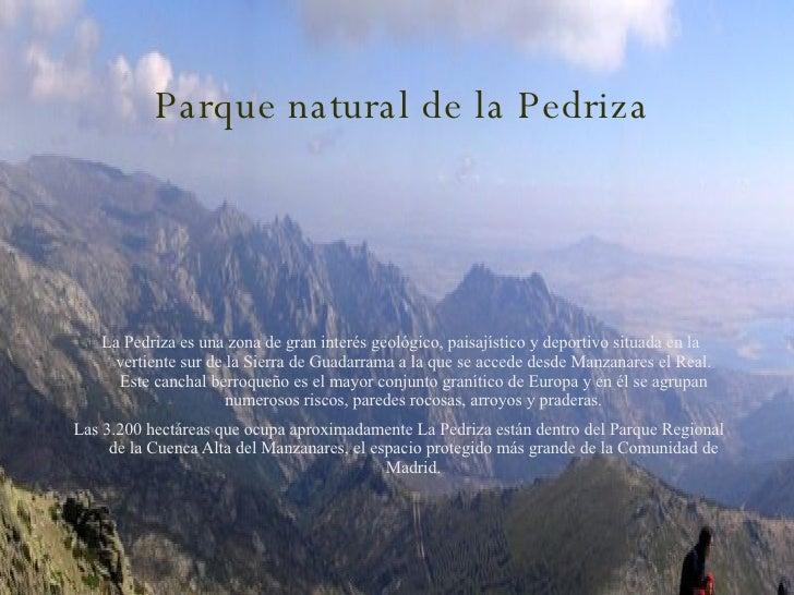 Parque natural de la Pedriza La Pedriza es una zona de gran interés geológico, paisajístico y deportivo situada en la vert...