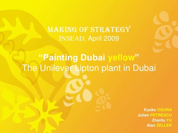 "Making of Strategy          INSEAD, April 2009      ""Painting Dubai yellow"" The Unilever Lipton plant in Dubai            ..."