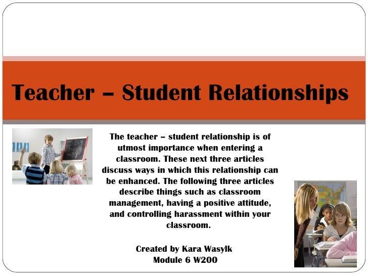 Teacher – Student Relationships  Created by Kara Wasylk  Module 6 W200 The teacher – student relationship is of utmost imp...