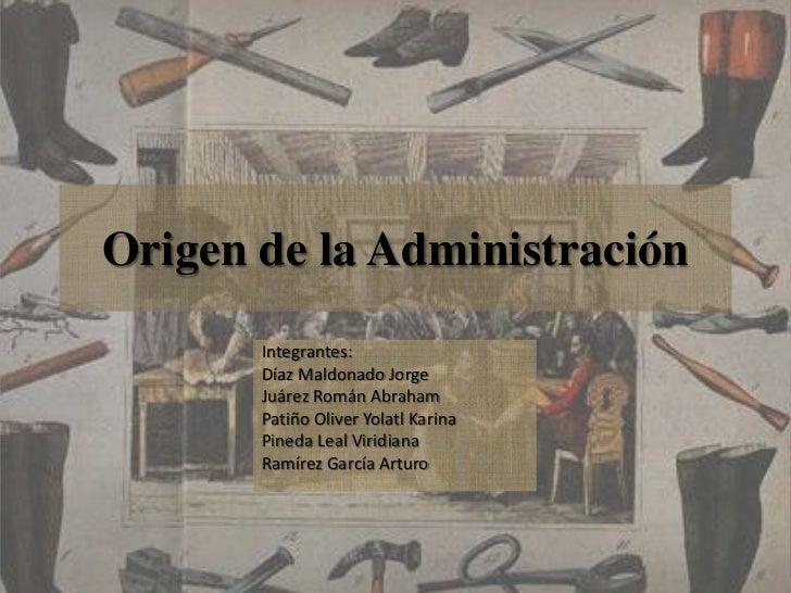 Origen de la Administración<br />Integrantes:<br />Díaz Maldonado Jorge<br />Juárez Román Abraham<br />Patiño Oliver Yolat...