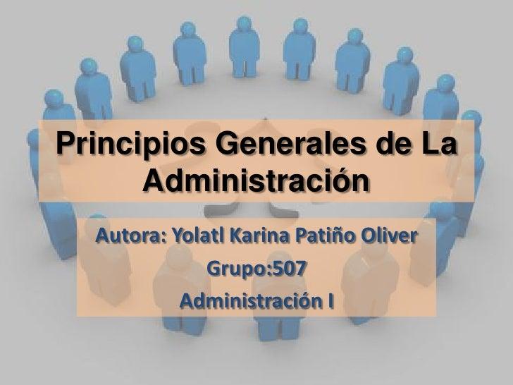 Principios Generales de La Administración<br />Autora: Yolatl Karina Patiño Oliver<br />Grupo:507<br />Administración I<br />