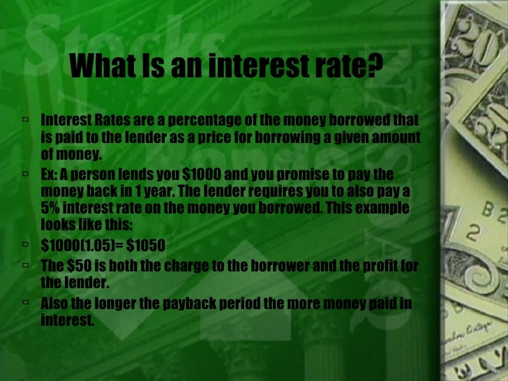 What Is an interest rate? <ul><li>Interest Rates are a percentage of the money borrowed that is paid to the lender as a pr...