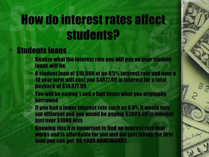 How do interest rates affect students? <ul><li>Students loans </li></ul><ul><ul><ul><li>Realize what the interest rate you...