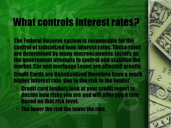 What controls interest rates? <ul><li>The Federal Reserve system is responsible for the control of subsidized loan interes...