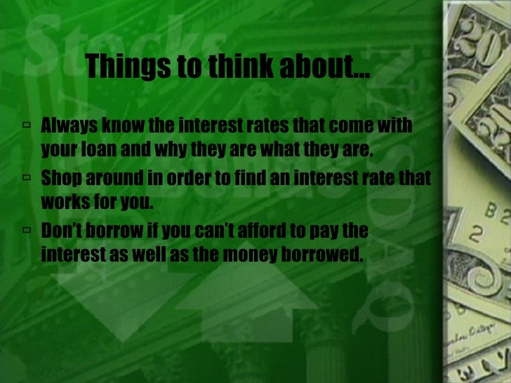 Things to think about… <ul><li>Always know the interest rates that come with your loan and why they are what they are. </l...
