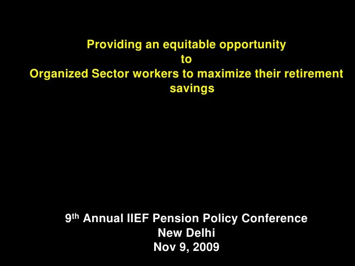 Providing an equitable opportunity                          to Organized Sector workers to maximize their retirement      ...