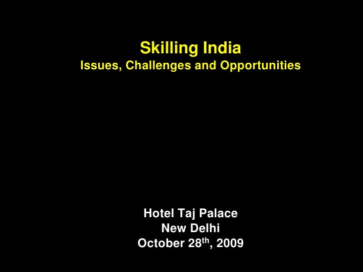 Skilling India Issues, Challenges and Opportunities               Hotel Taj Palace             New Delhi          October ...