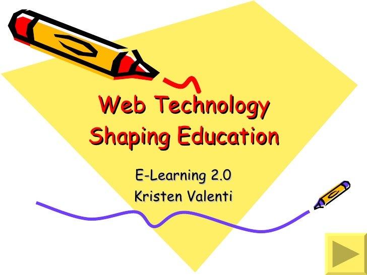 Web Technology Shaping Education E-Learning 2.0 Kristen Valenti
