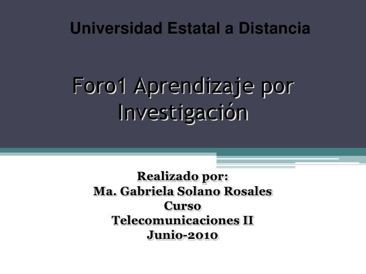 Universidad Estatal a Distancia<br />Foro1 Aprendizaje por Investigación<br />Realizado por:<br />Ma. Gabriela Solano Rosa...