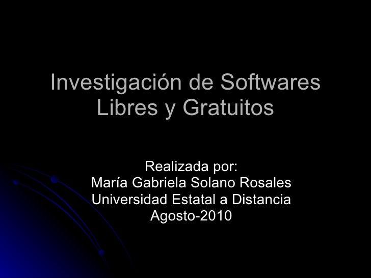 Realizada por: María Gabriela Solano Rosales Universidad Estatal a Distancia Agosto-2010 Investigación de Softwares Libres...