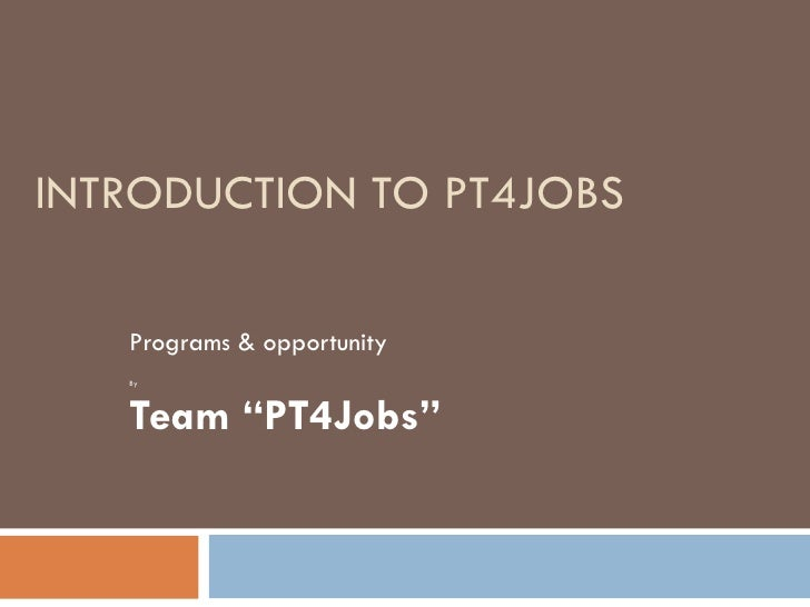 """INTRODUCTION TO PT4JOBS Programs & opportunity By Team """"PT4Jobs"""""""