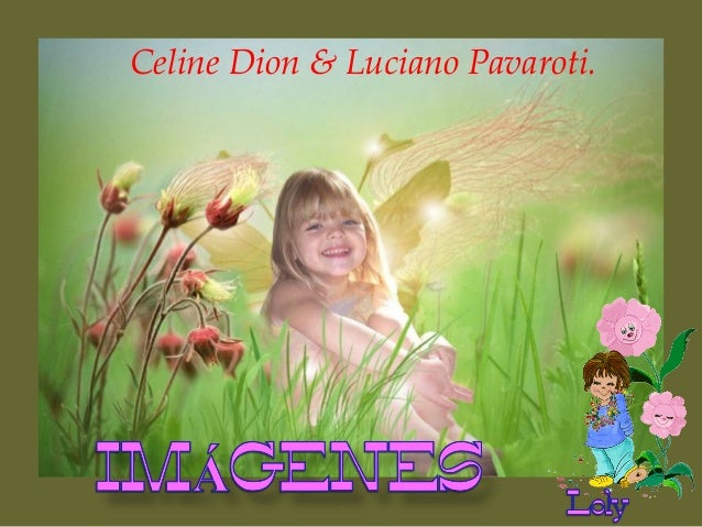 Celine Dion & Luciano Pavaroti.