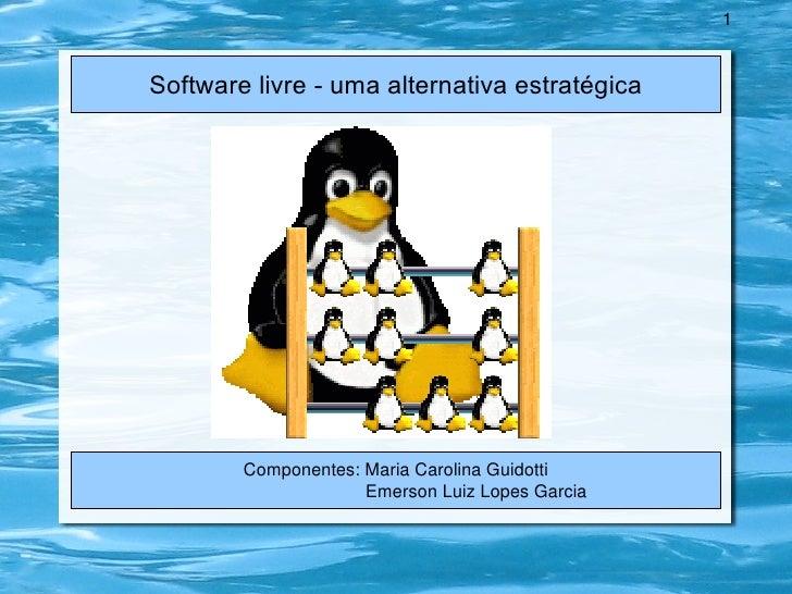 Software livre - uma alternativa estratégica Componentes: Maria Carolina Guidotti Emerson Luiz Lopes Garcia