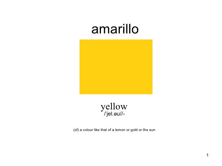 amarillo yellow /ˈjel.əʊ//- (of) a colour like that of a lemon or gold or the sun