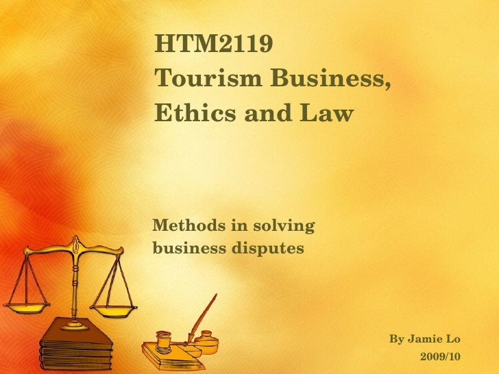 HTM2119  Tourism Business, Ethics and Law Methods in solving  business disputes By Jamie Lo 2009/10