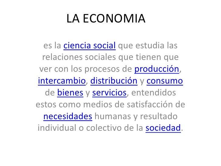 LA ECONOMIA<br />es la ciencia social que estudia las relaciones sociales que tienen que ver con los procesos de producci...