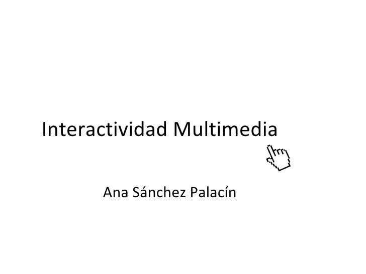 Interactividad Multimedia        Ana Sánchez Palacín