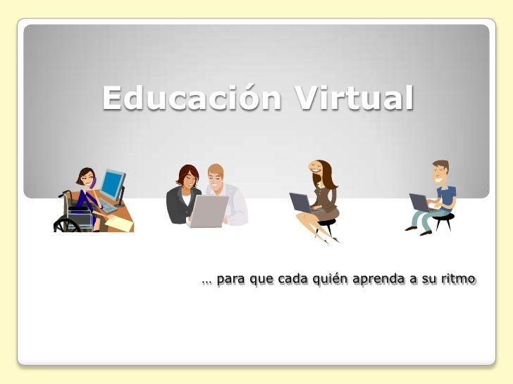 Educación Virtual<br />… para que cada quién aprenda a su ritmo<br />