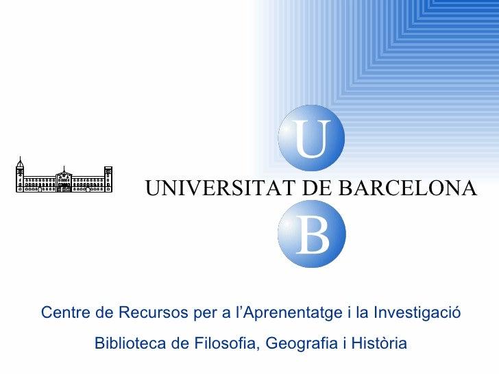 U B UNIVERSITAT DE BARCELONA Centre de Recursos per a l'Aprenentatge i la Investigació Biblioteca de  Filosofia, Geografia...