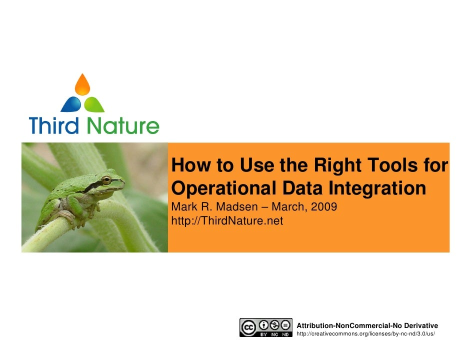 How to Use the Right Tools for Operational Data Integration Mark R. Madsen – March, 2009 http://ThirdNature.net           ...